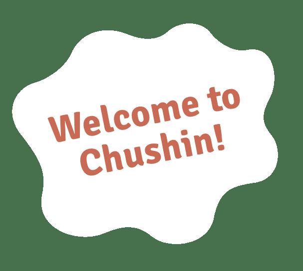 Welcome to Chushin!