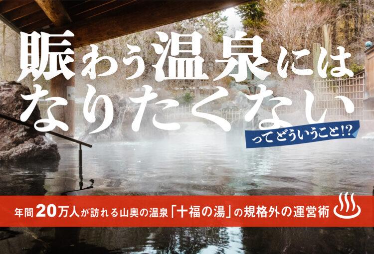 「賑わう温泉にはなりたくない」ってどういうこと!? 年間20万人が訪れる山奥の温泉「十福の湯」の規格外の運営術