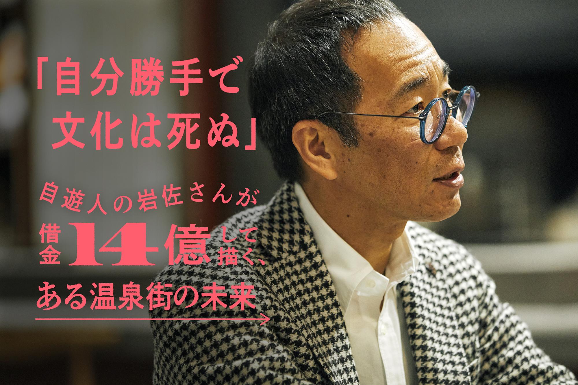「自分勝手で文化は死ぬ」自遊人の岩佐さんが借金14億して描く、ある温泉街の未来